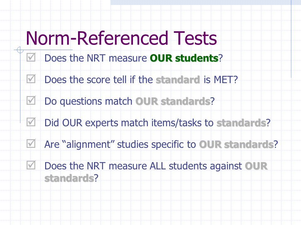 Norm-Referenced Tests OUR students Does the NRT measure OUR students? standard Does the score tell if the standard is MET? OUR standards Do questions