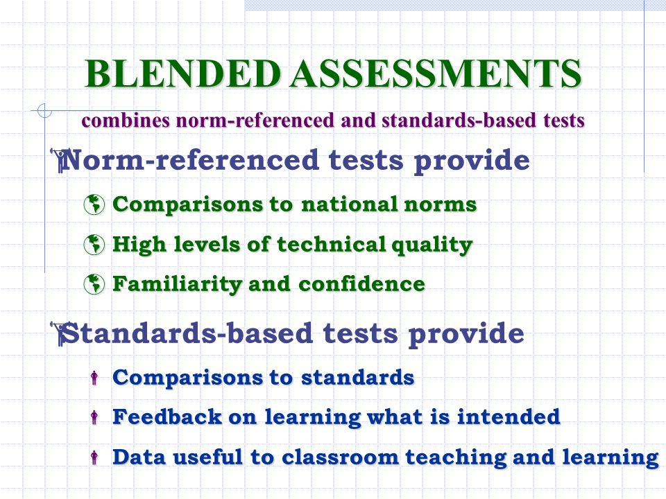 BLENDED ASSESSMENTS combines norm-referenced and standards-based tests Norm-referenced tests provide Comparisons to national norms Comparisons to nati