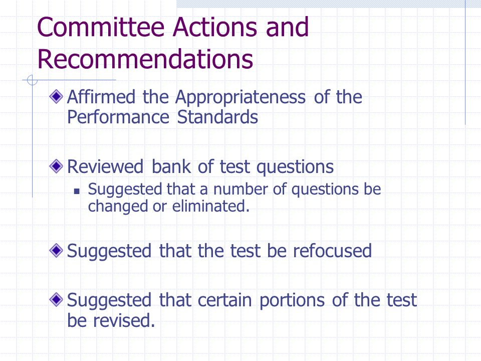 Committee Actions and Recommendations Affirmed the Appropriateness of the Performance Standards Reviewed bank of test questions Suggested that a numbe