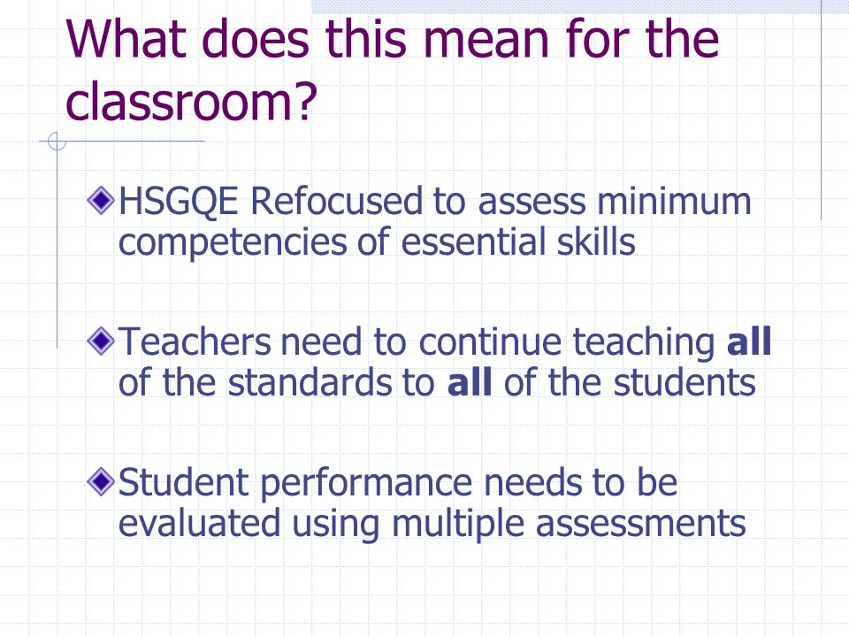 What does this mean for the classroom? HSGQE Refocused to assess minimum competencies of essential skills Teachers need to continue teaching all of th