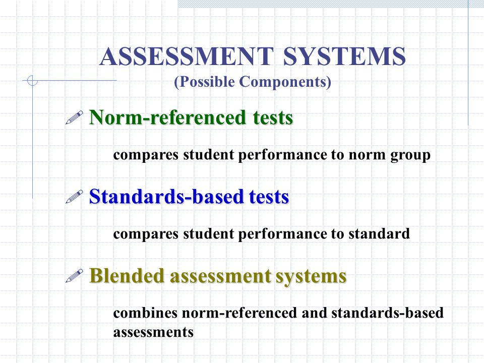 ASSESSMENT SYSTEMS (Possible Components) Norm-referenced tests compares student performance to norm group Standards-based tests compares student perfo