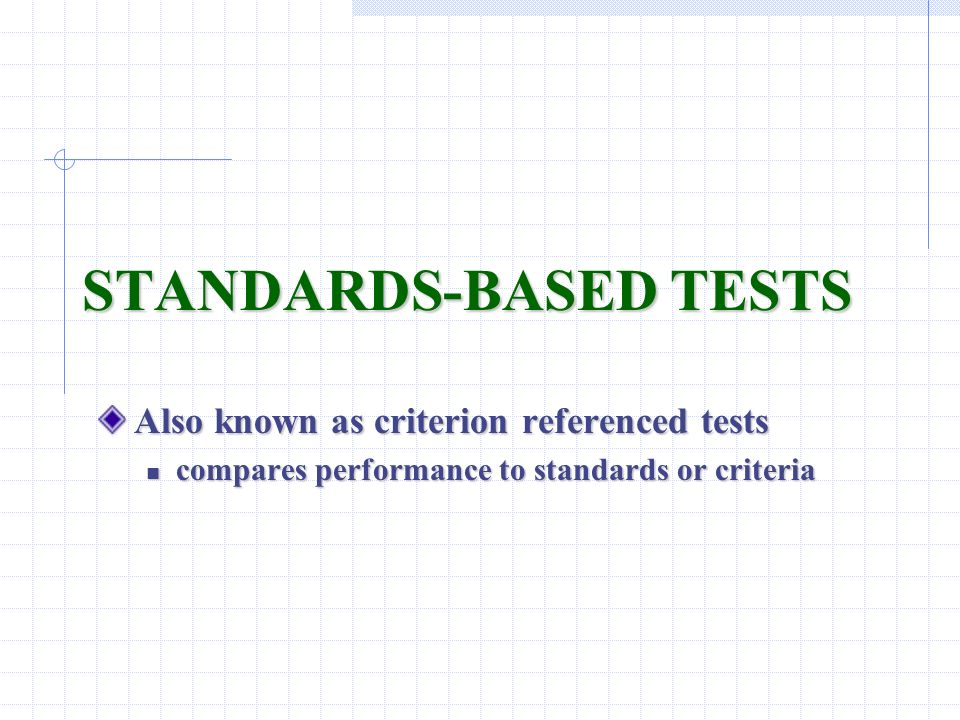STANDARDS-BASED TESTS Also known as criterion referenced tests compares performance to standards or criteria compares performance to standards or crit