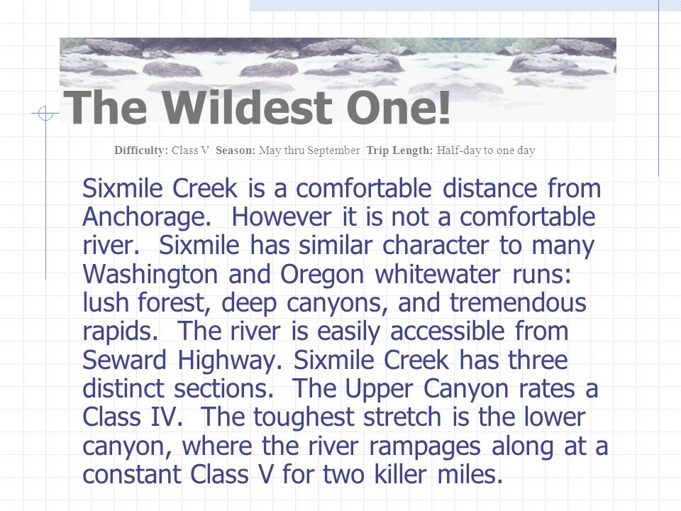 Sixmile Creek is a comfortable distance from Anchorage. However it is not a comfortable river. Sixmile has similar character to many Washington and Or