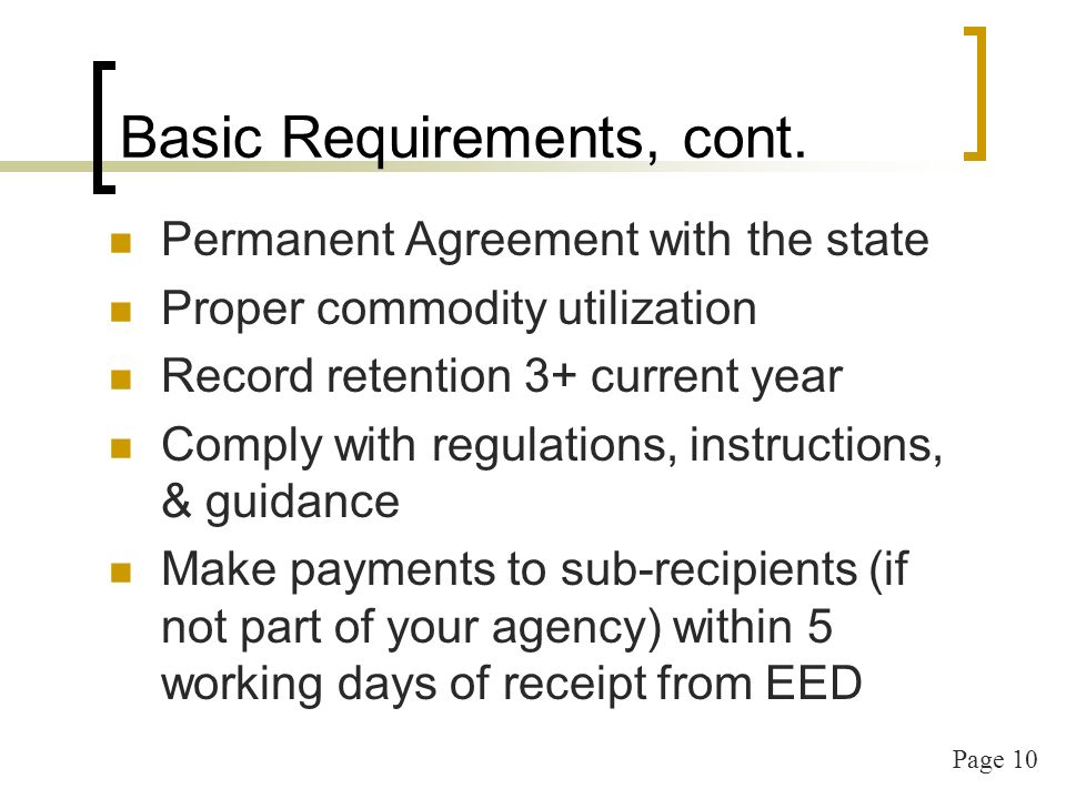 Page 10 Basic Requirements, cont. Permanent Agreement with the state Proper commodity utilization Record retention 3+ current year Comply with regulat