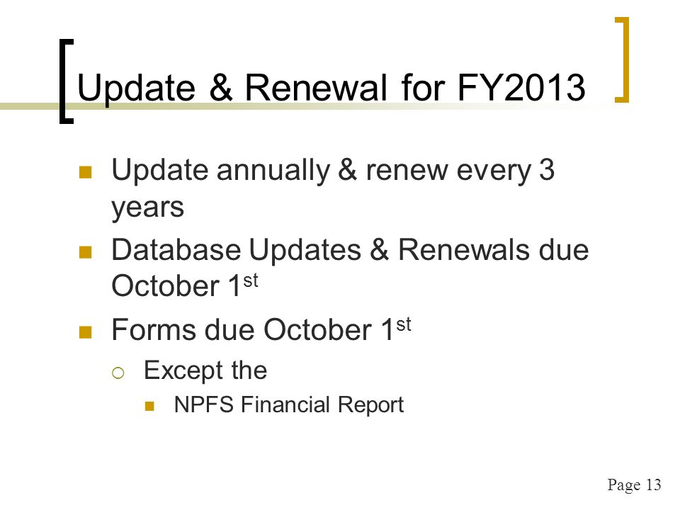Page 13 Update & Renewal for FY2013 Update annually & renew every 3 years Database Updates & Renewals due October 1 st Forms due October 1 st Except the NPFS Financial Report