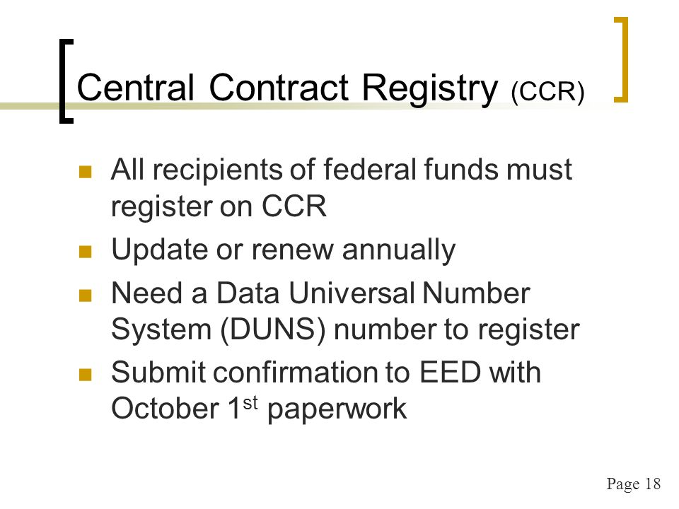 Page 18 Central Contract Registry (CCR) All recipients of federal funds must register on CCR Update or renew annually Need a Data Universal Number Sys