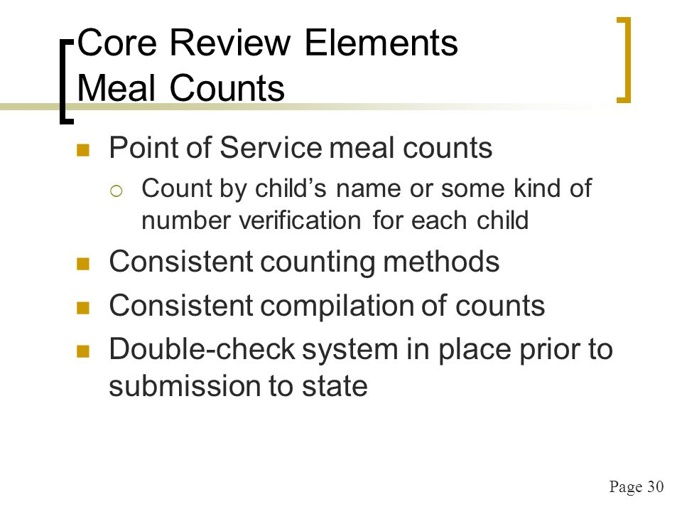 Page 30 Core Review Elements Meal Counts Point of Service meal counts Count by childs name or some kind of number verification for each child Consistent counting methods Consistent compilation of counts Double-check system in place prior to submission to state