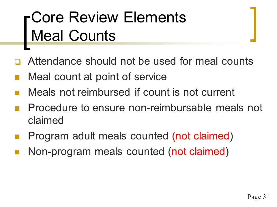 Page 31 Core Review Elements Meal Counts Attendance should not be used for meal counts Meal count at point of service Meals not reimbursed if count is not current Procedure to ensure non-reimbursable meals not claimed Program adult meals counted (not claimed) Non-program meals counted (not claimed)