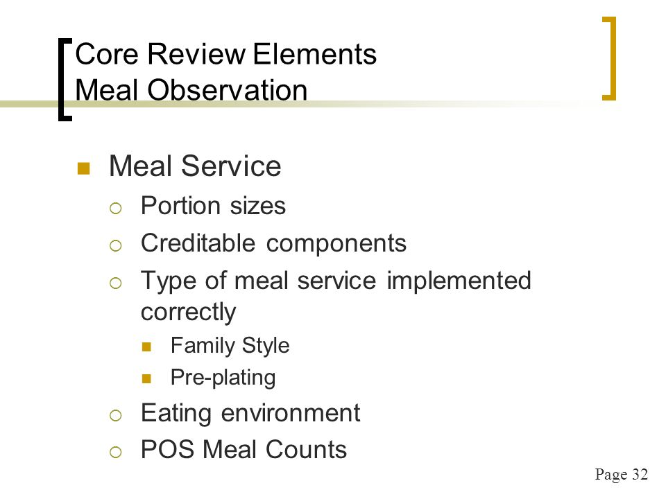 Page 32 Core Review Elements Meal Observation Meal Service Portion sizes Creditable components Type of meal service implemented correctly Family Style Pre-plating Eating environment POS Meal Counts