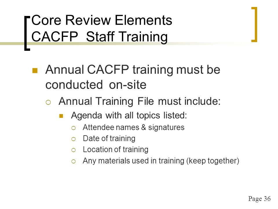 Page 36 Core Review Elements CACFP Staff Training Annual CACFP training must be conducted on-site Annual Training File must include: Agenda with all topics listed: Attendee names & signatures Date of training Location of training Any materials used in training (keep together)