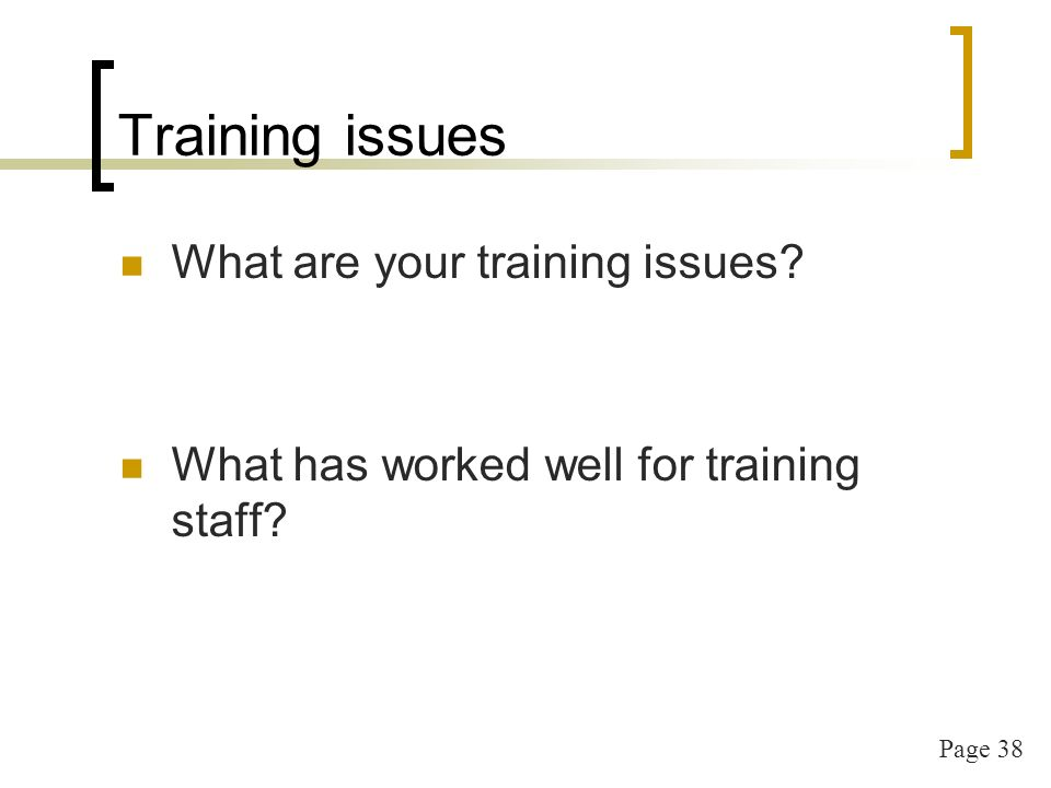 Page 38 Training issues What are your training issues? What has worked well for training staff?