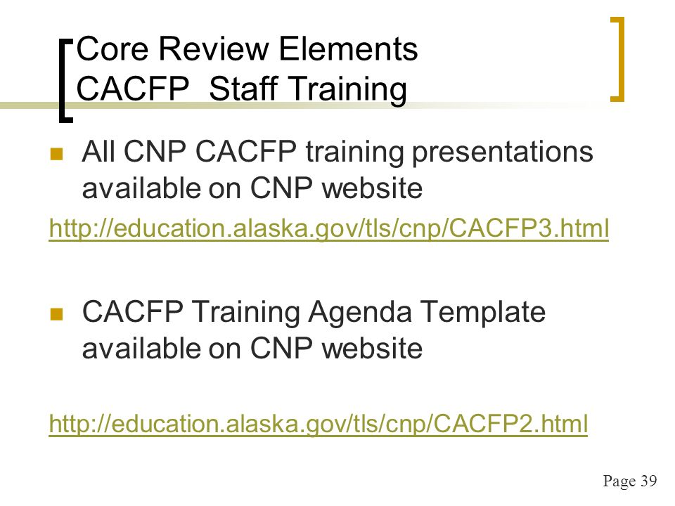 Page 39 Core Review Elements CACFP Staff Training All CNP CACFP training presentations available on CNP website http://education.alaska.gov/tls/cnp/CACFP3.html CACFP Training Agenda Template available on CNP website http://education.alaska.gov/tls/cnp/CACFP2.html
