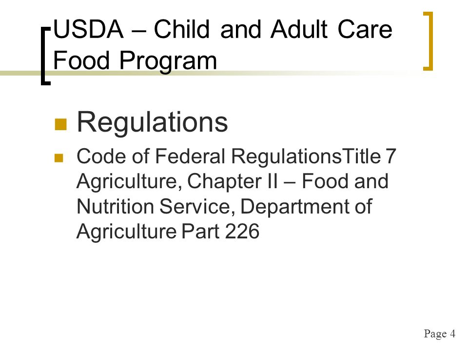 Page 4 USDA – Child and Adult Care Food Program Regulations Code of Federal RegulationsTitle 7 Agriculture, Chapter II – Food and Nutrition Service, Department of Agriculture Part 226