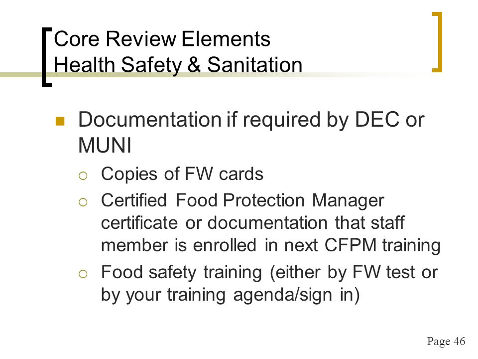Page 46 Core Review Elements Health Safety & Sanitation Documentation if required by DEC or MUNI Copies of FW cards Certified Food Protection Manager certificate or documentation that staff member is enrolled in next CFPM training Food safety training (either by FW test or by your training agenda/sign in)