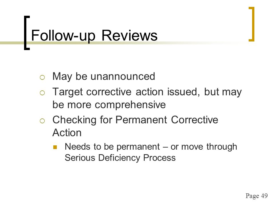 Page 49 Follow-up Reviews May be unannounced Target corrective action issued, but may be more comprehensive Checking for Permanent Corrective Action Needs to be permanent – or move through Serious Deficiency Process