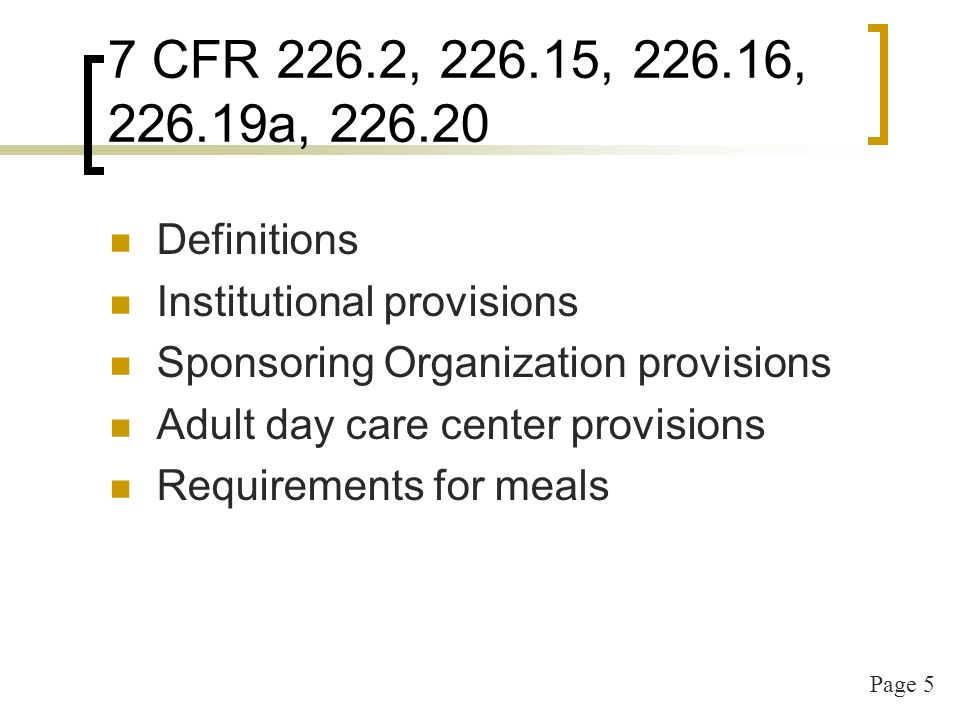 Page 5 7 CFR 226.2, 226.15, 226.16, 226.19a, 226.20 Definitions Institutional provisions Sponsoring Organization provisions Adult day care center provisions Requirements for meals