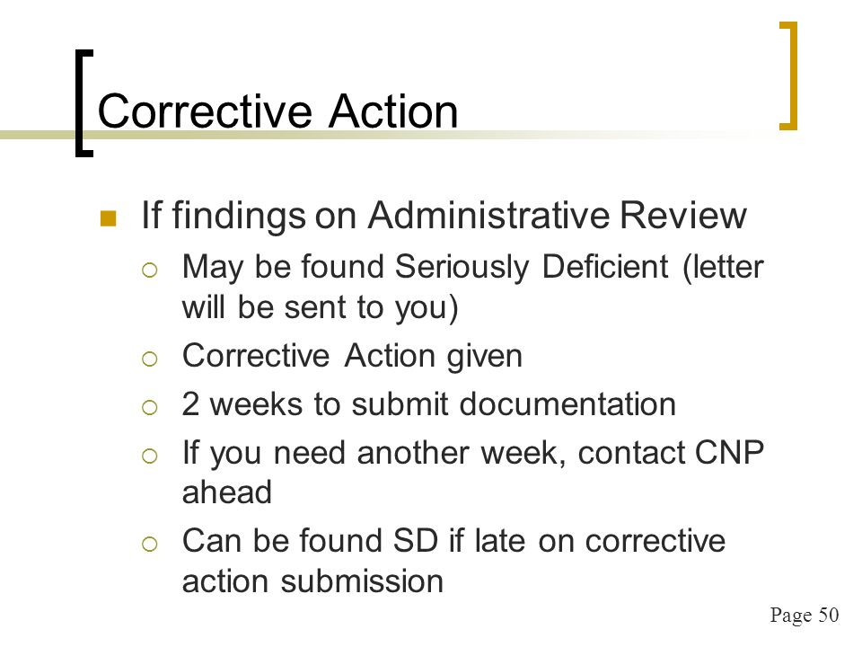 Page 50 Corrective Action If findings on Administrative Review May be found Seriously Deficient (letter will be sent to you) Corrective Action given 2 weeks to submit documentation If you need another week, contact CNP ahead Can be found SD if late on corrective action submission