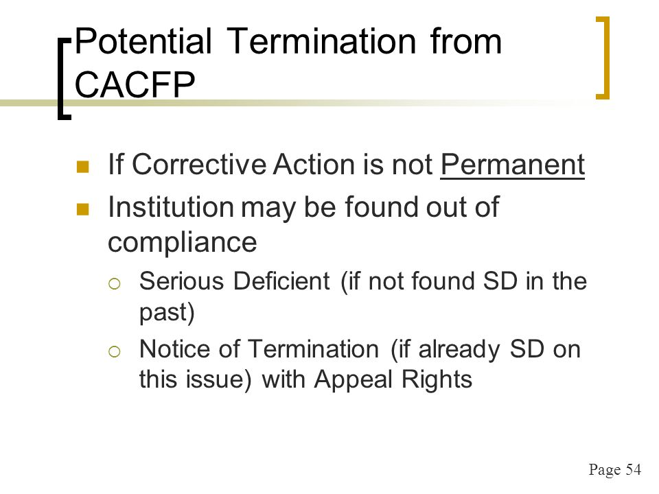 Page 54 Potential Termination from CACFP If Corrective Action is not Permanent Institution may be found out of compliance Serious Deficient (if not found SD in the past) Notice of Termination (if already SD on this issue) with Appeal Rights