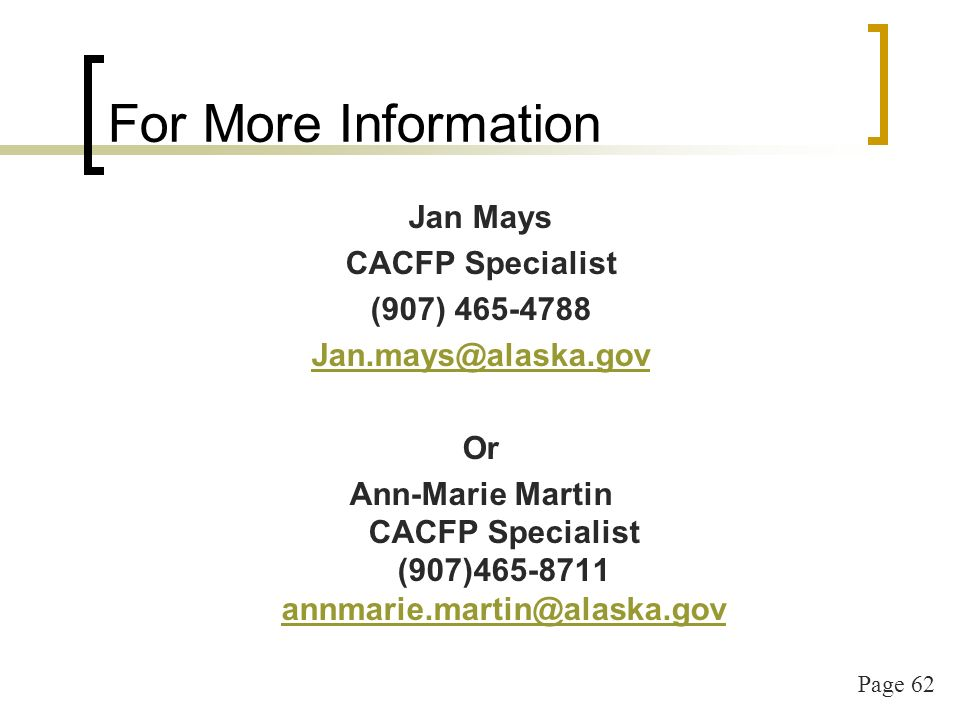 Page 62 For More Information Jan Mays CACFP Specialist (907) 465-4788 Jan.mays@alaska.gov Or Ann-Marie Martin CACFP Specialist (907)465-8711 annmarie.martin@alaska.gov annmarie.martin@alaska.gov