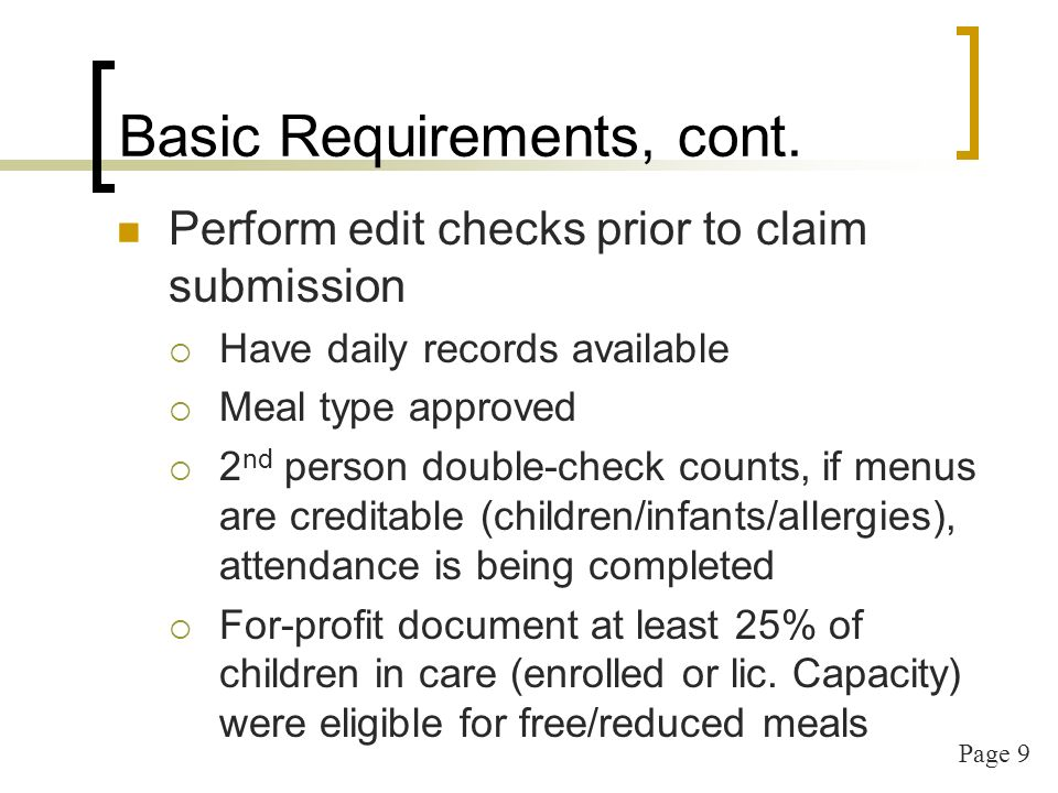 Page 9 Basic Requirements, cont. Perform edit checks prior to claim submission Have daily records available Meal type approved 2 nd person double-chec