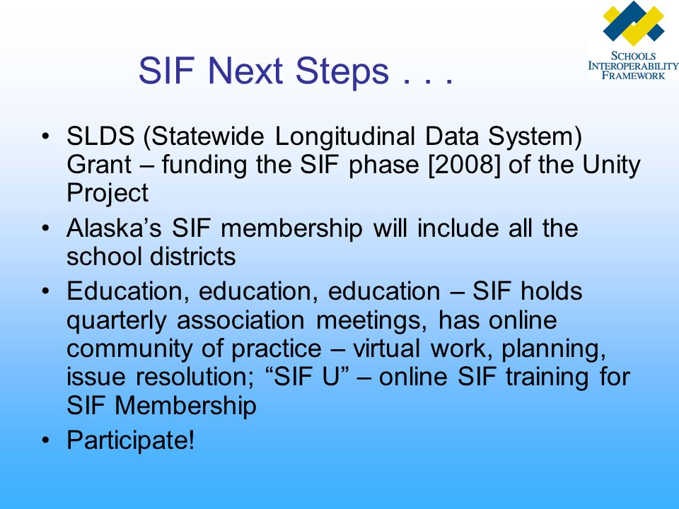 SIF Next Steps... SLDS (Statewide Longitudinal Data System) Grant – funding the SIF phase [2008] of the Unity Project Alaskas SIF membership will incl