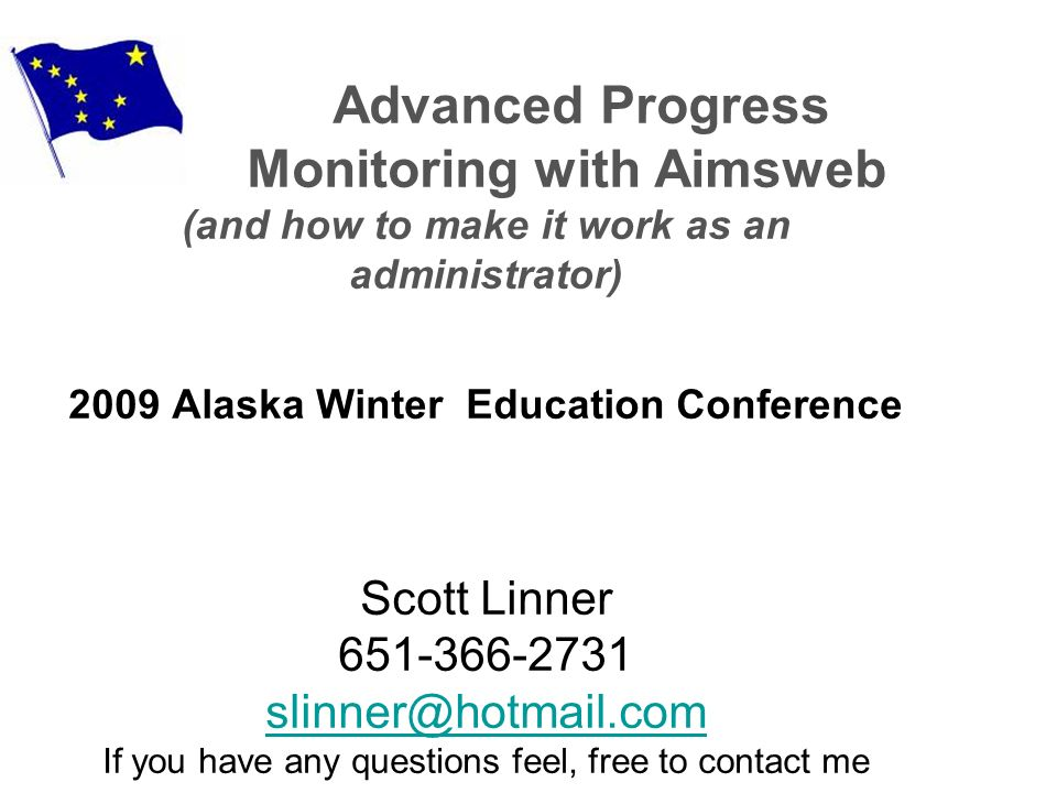 Advanced Progress Monitoring with Aimsweb (and how to make it work as an administrator) 2009 Alaska Winter Education Conference Scott Linner If you have any questions feel, free to contact me