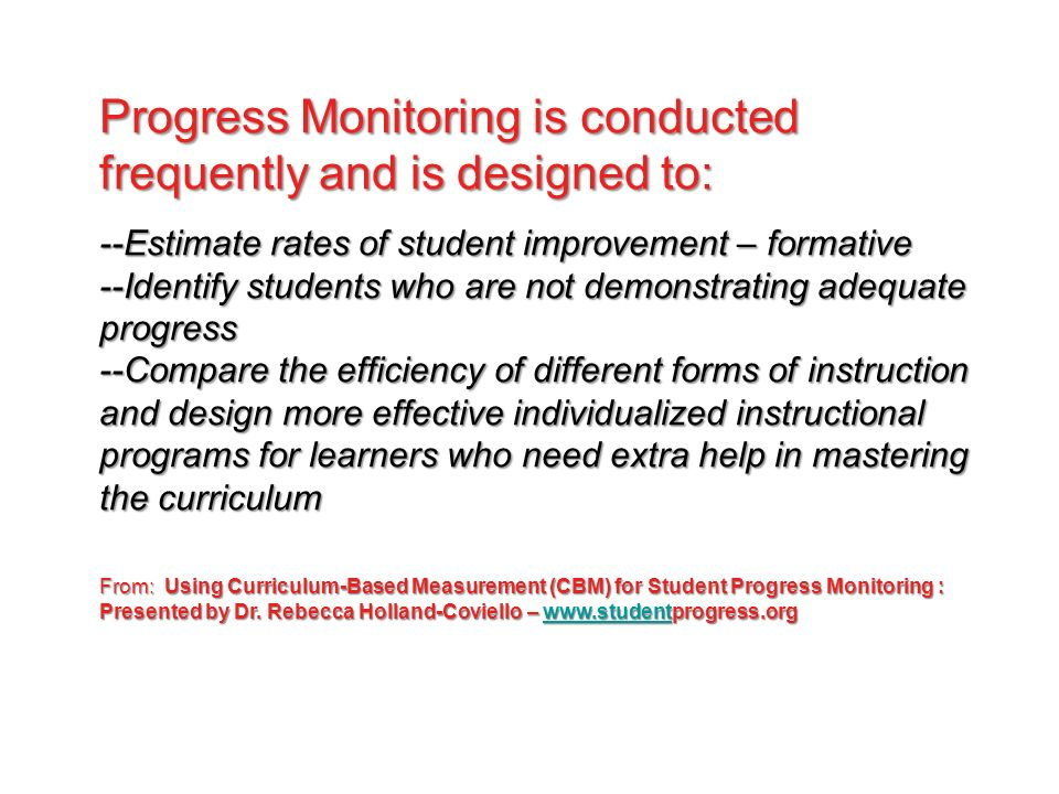 Progress Monitoring is conducted frequently and is designed to: --Estimate rates of student improvement – formative --Identify students who are not demonstrating adequate progress --Compare the efficiency of different forms of instruction and design more effective individualized instructional programs for learners who need extra help in mastering the curriculum From: Using Curriculum-Based Measurement (CBM) for Student Progress Monitoring : Presented by Dr.