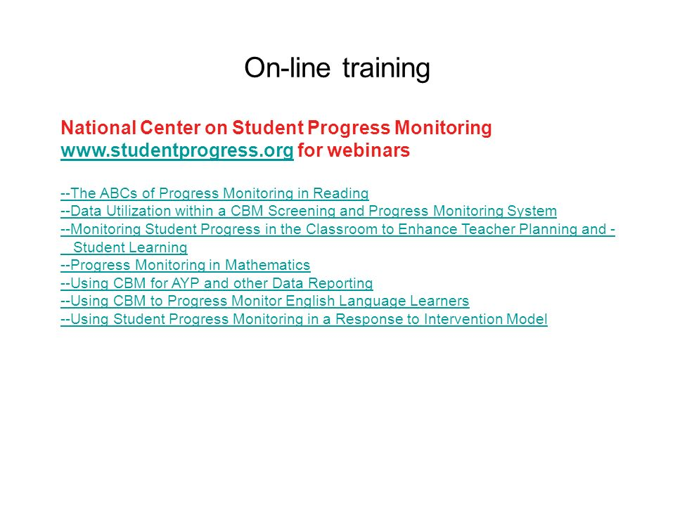 On-line training National Center on Student Progress Monitoring   for webinars --The ABCs of Progress Monitoring in Reading --Data Utilization within a CBM Screening and Progress Monitoring System --Monitoring Student Progress in the Classroom to Enhance Teacher Planning and - Student Learning --Progress Monitoring in Mathematics --Using CBM for AYP and other Data Reporting --Using CBM to Progress Monitor English Language Learners --Using Student Progress Monitoring in a Response to Intervention Model