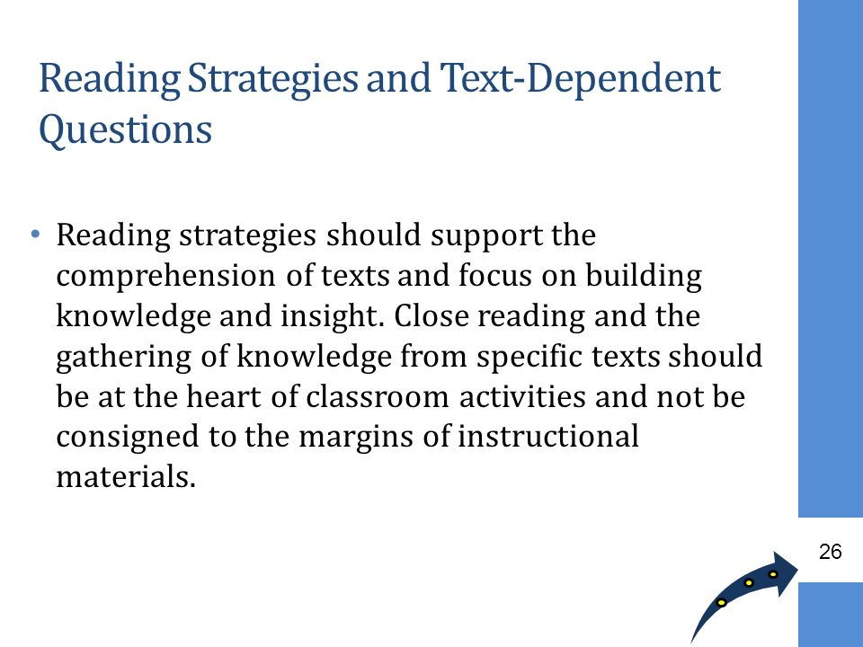 Reading strategies should support the comprehension of texts and focus on building knowledge and insight. Close reading and the gathering of knowledge