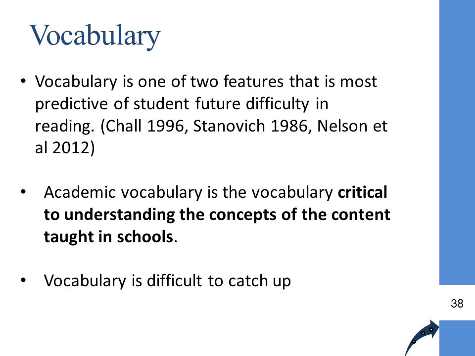 Vocabulary Vocabulary is one of two features that is most predictive of student future difficulty in reading. (Chall 1996, Stanovich 1986, Nelson et a