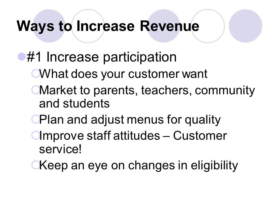 Ways to Increase Revenue #1 Increase participation What does your customer want Market to parents, teachers, community and students Plan and adjust menus for quality Improve staff attitudes – Customer service.