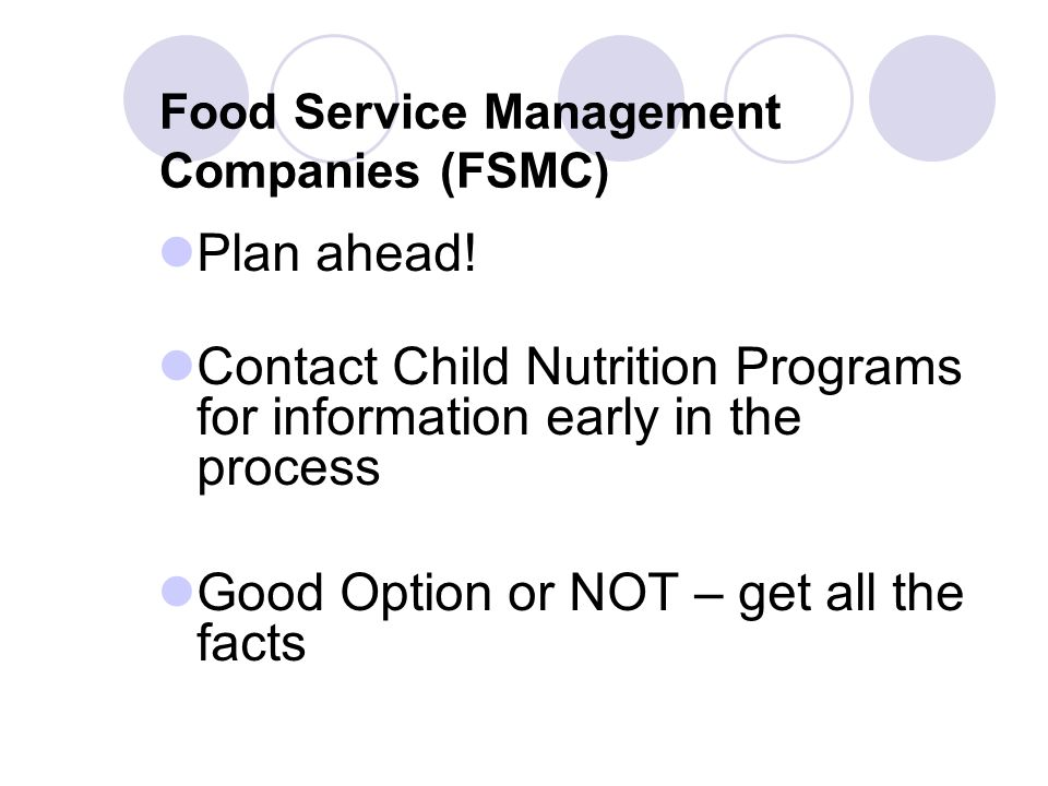 Food Service Management Companies (FSMC) Plan ahead! Contact Child Nutrition Programs for information early in the process Good Option or NOT – get al
