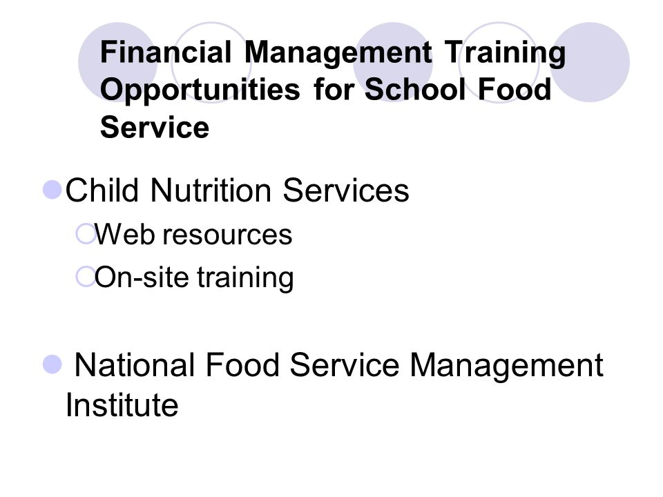 Financial Management Training Opportunities for School Food Service Child Nutrition Services Web resources On-site training National Food Service Management Institute