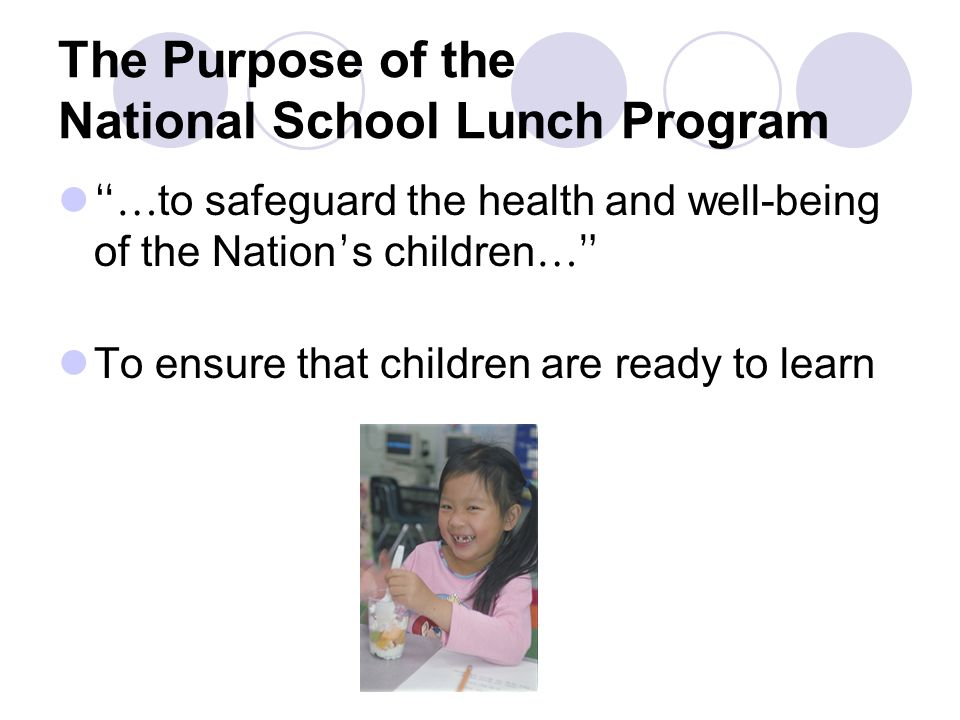 The Purpose of the National School Lunch Program … to safeguard the health and well-being of the Nation s children … To ensure that children are ready to learn