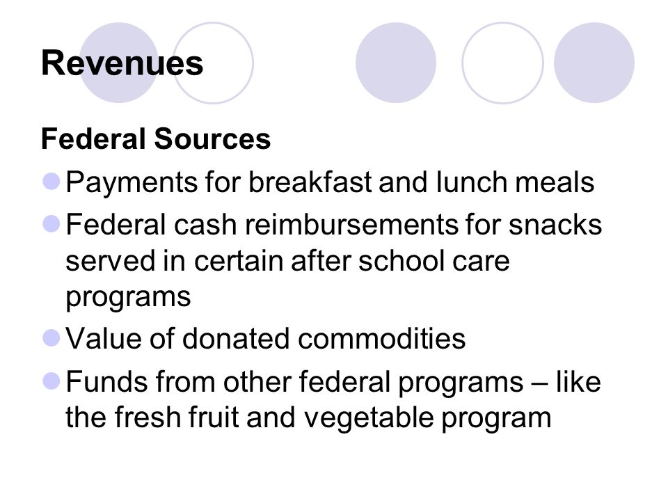 Revenues Federal Sources Payments for breakfast and lunch meals Federal cash reimbursements for snacks served in certain after school care programs Value of donated commodities Funds from other federal programs – like the fresh fruit and vegetable program