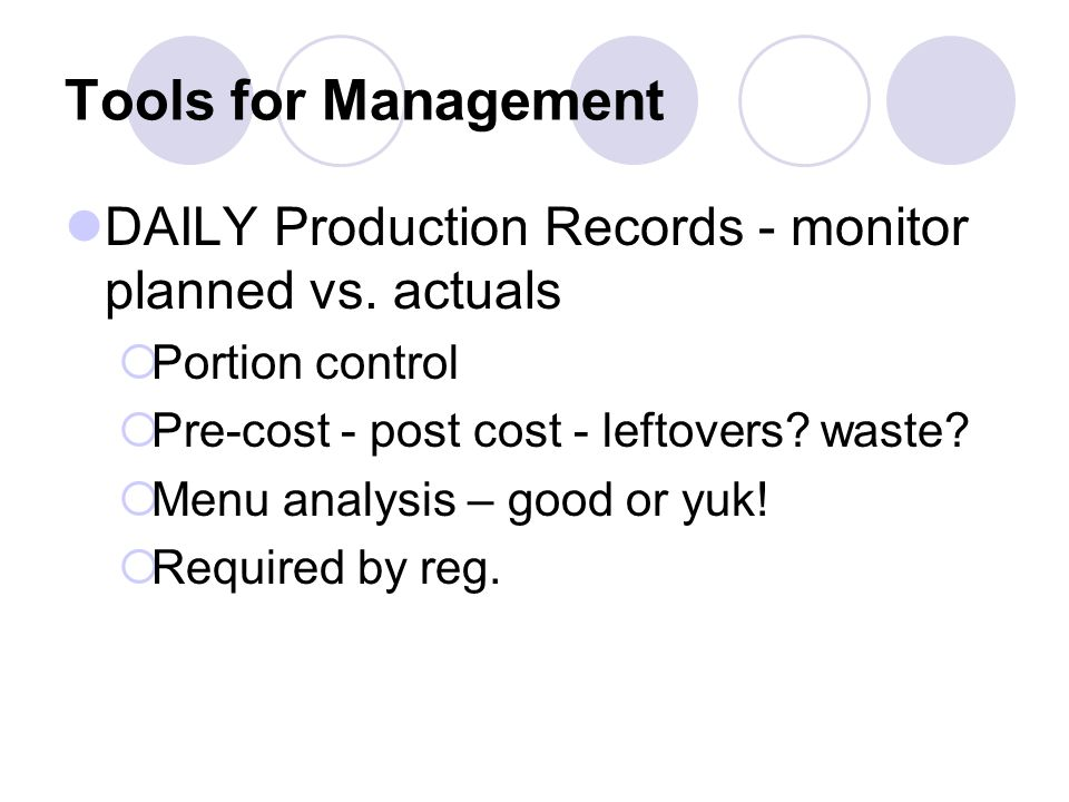 Tools for Management DAILY Production Records - monitor planned vs. actuals Portion control Pre-cost - post cost - leftovers? waste? Menu analysis – g