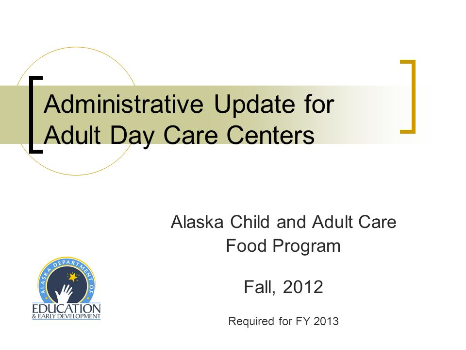 Administrative Update for Adult Day Care Centers Alaska Child and Adult Care Food Program Fall, 2012 Required for FY 2013