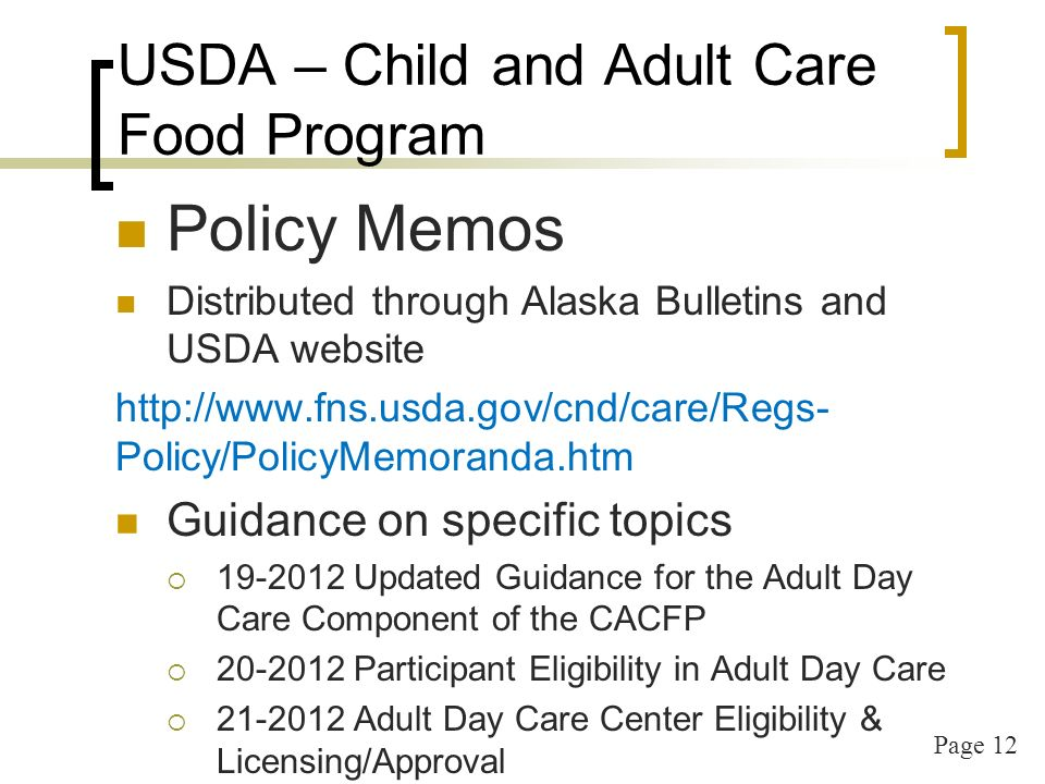 Page 12 USDA – Child and Adult Care Food Program Policy Memos Distributed through Alaska Bulletins and USDA website   Policy/PolicyMemoranda.htm Guidance on specific topics Updated Guidance for the Adult Day Care Component of the CACFP Participant Eligibility in Adult Day Care Adult Day Care Center Eligibility & Licensing/Approval