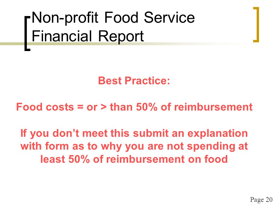 Page 20 Non-profit Food Service Financial Report Best Practice: Food costs = or > than 50% of reimbursement If you dont meet this submit an explanation with form as to why you are not spending at least 50% of reimbursement on food