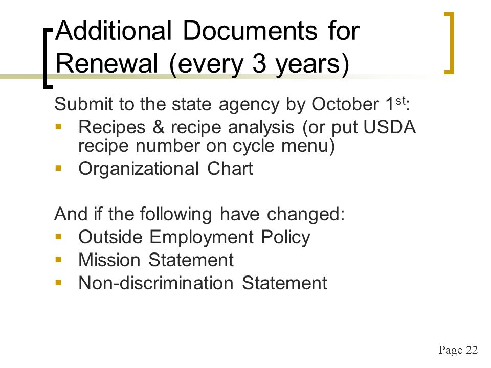 Page 22 Additional Documents for Renewal (every 3 years) Submit to the state agency by October 1 st : Recipes & recipe analysis (or put USDA recipe number on cycle menu) Organizational Chart And if the following have changed: Outside Employment Policy Mission Statement Non-discrimination Statement