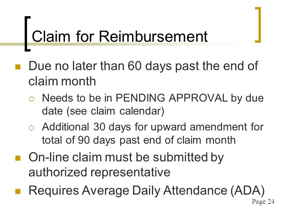 Page 24 Claim for Reimbursement Due no later than 60 days past the end of claim month Needs to be in PENDING APPROVAL by due date (see claim calendar) Additional 30 days for upward amendment for total of 90 days past end of claim month On-line claim must be submitted by authorized representative Requires Average Daily Attendance (ADA)