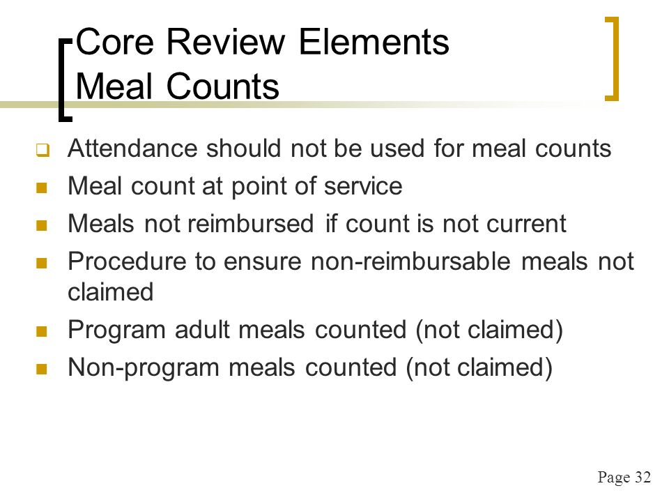 Page 32 Core Review Elements Meal Counts Attendance should not be used for meal counts Meal count at point of service Meals not reimbursed if count is not current Procedure to ensure non-reimbursable meals not claimed Program adult meals counted (not claimed) Non-program meals counted (not claimed)