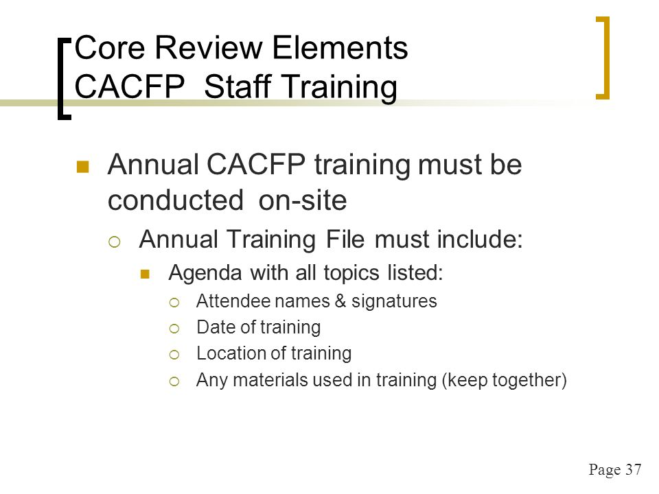 Page 37 Core Review Elements CACFP Staff Training Annual CACFP training must be conducted on-site Annual Training File must include: Agenda with all topics listed: Attendee names & signatures Date of training Location of training Any materials used in training (keep together)