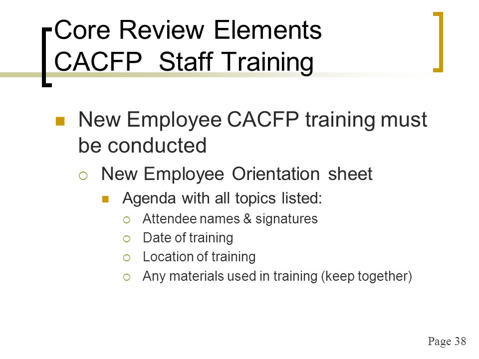 Page 38 Core Review Elements CACFP Staff Training New Employee CACFP training must be conducted New Employee Orientation sheet Agenda with all topics listed: Attendee names & signatures Date of training Location of training Any materials used in training (keep together)