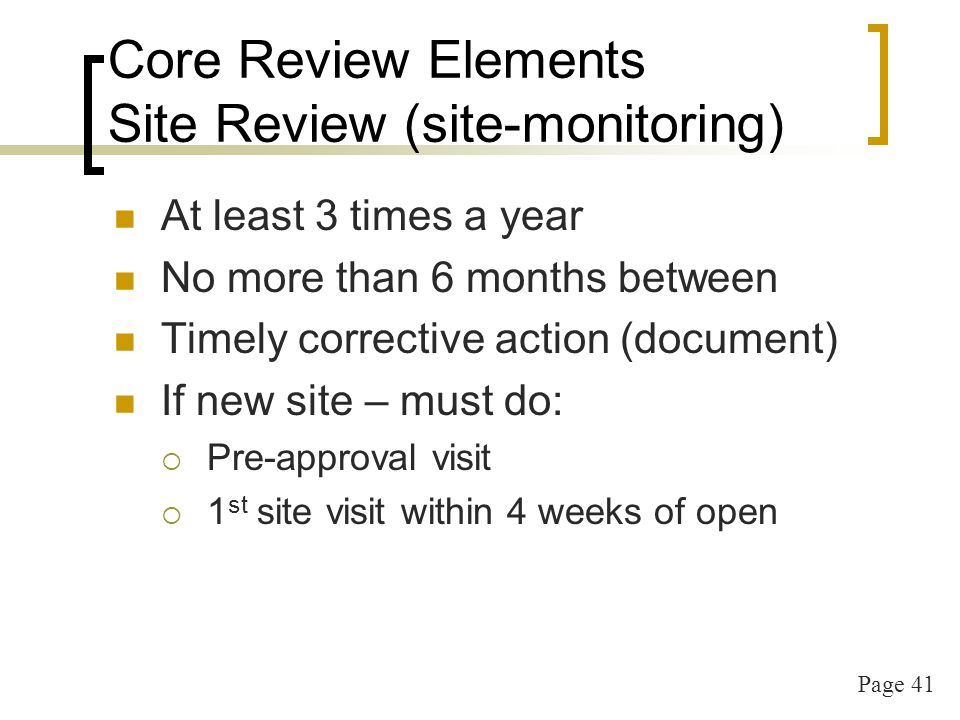 Page 41 Core Review Elements Site Review (site-monitoring) At least 3 times a year No more than 6 months between Timely corrective action (document) If new site – must do: Pre-approval visit 1 st site visit within 4 weeks of open
