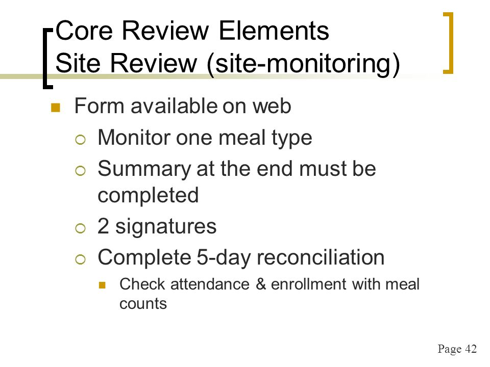 Page 42 Core Review Elements Site Review (site-monitoring) Form available on web Monitor one meal type Summary at the end must be completed 2 signatures Complete 5-day reconciliation Check attendance & enrollment with meal counts