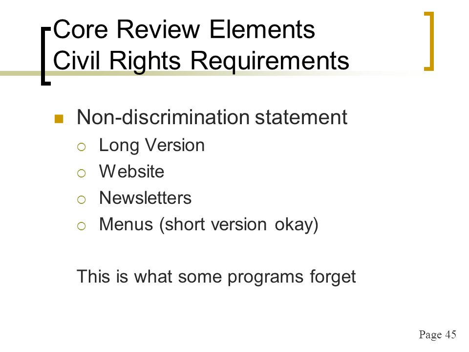 Page 45 Core Review Elements Civil Rights Requirements Non-discrimination statement Long Version Website Newsletters Menus (short version okay) This is what some programs forget