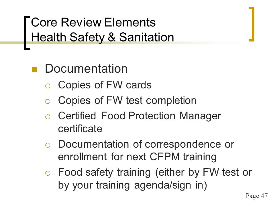 Page 47 Core Review Elements Health Safety & Sanitation Documentation Copies of FW cards Copies of FW test completion Certified Food Protection Manager certificate Documentation of correspondence or enrollment for next CFPM training Food safety training (either by FW test or by your training agenda/sign in)