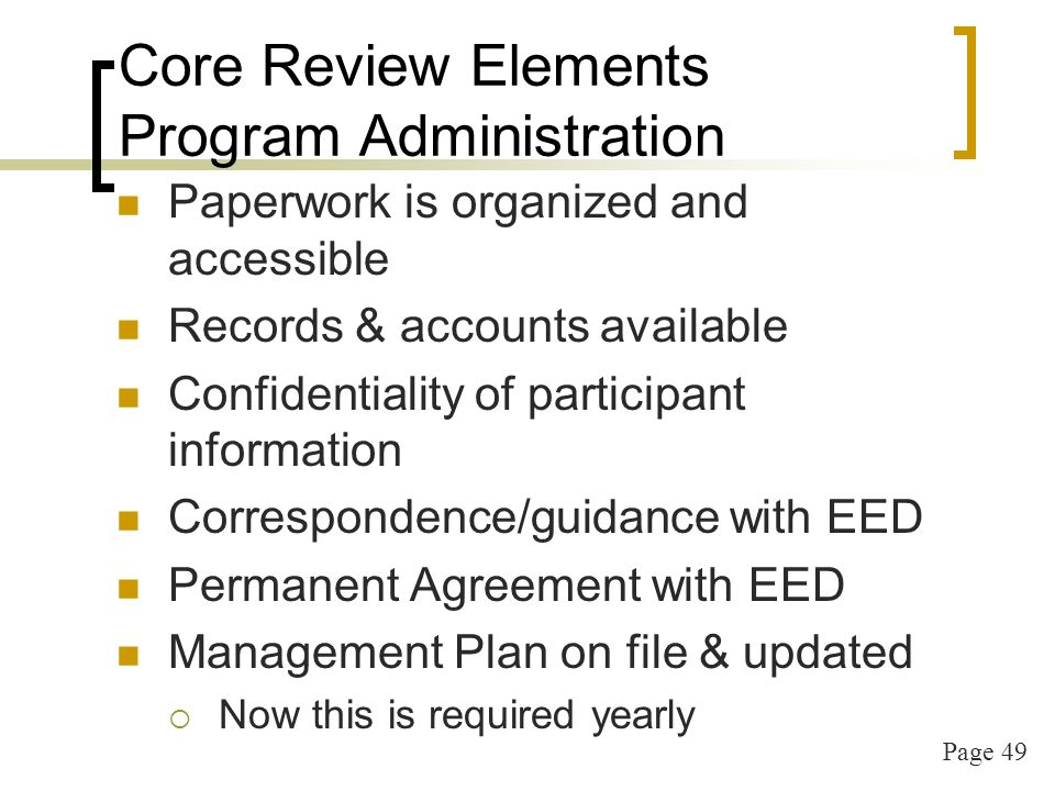 Page 49 Core Review Elements Program Administration Paperwork is organized and accessible Records & accounts available Confidentiality of participant information Correspondence/guidance with EED Permanent Agreement with EED Management Plan on file & updated Now this is required yearly