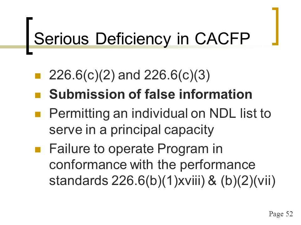 Page 52 Serious Deficiency in CACFP 226.6(c)(2) and 226.6(c)(3) Submission of false information Permitting an individual on NDL list to serve in a principal capacity Failure to operate Program in conformance with the performance standards 226.6(b)(1)xviii) & (b)(2)(vii)